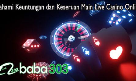 Pahami Keuntungan dan Keseruan Main Live Casino Online